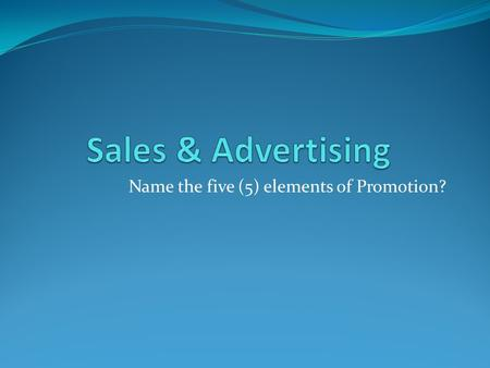 Name the five (5) elements of Promotion?. 1. Advertising 2. Sales Promotion 3. Personal Selling 4. Publicity & Public Relations 5. Direct Marketing.