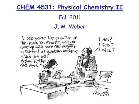 CHEM 4531: Physical Chemistry II Fall 2011 J. M. Weber.
