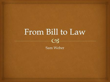 From Bill to Law Sam Weber.
