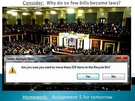 Homework: Assignment 5 for tomorrow Consider: Why do so few bills become laws?