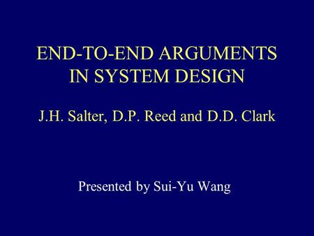 END-TO-END ARGUMENTS IN SYSTEM DESIGN J.H. Salter, D.P. Reed and D.D. Clark Presented by Sui-Yu Wang.