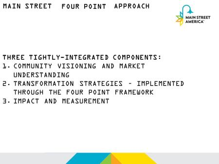 MAIN STREET FOUR POINT APPROACH THREE TIGHTLY-INTEGRATED COMPONENTS: 1.COMMUNITY VISIONING AND MARKET UNDERSTANDING 2.TRANSFORMATION STRATEGIES – IMPLEMENTED.