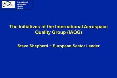International Aerospace Quality Group The Initiatives of the International Aerospace Quality Group (IAQG) Steve Shepherd ~ European Sector Leader.