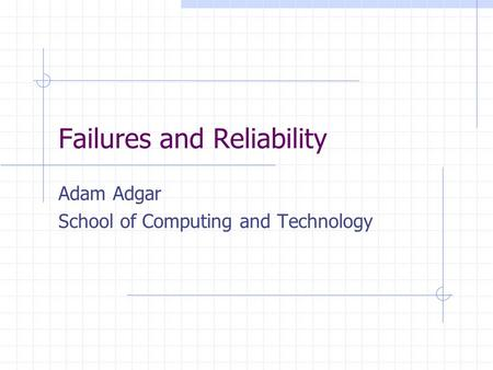 Failures and Reliability Adam Adgar School of Computing and Technology.