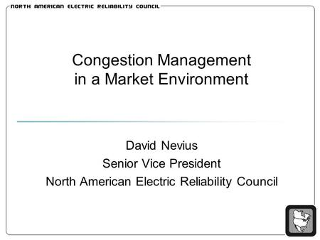 Congestion Management in a Market Environment David Nevius Senior Vice President North American Electric Reliability Council.