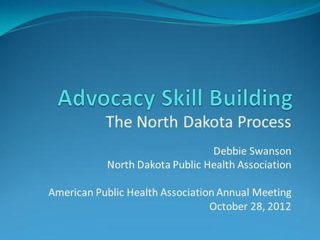 The North Dakota Process Debbie Swanson North Dakota Public Health Association American Public Health Association Annual Meeting October 28, 2012.