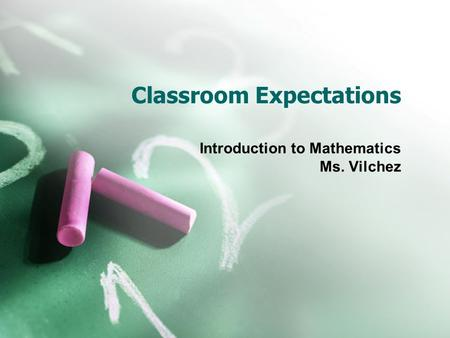 Classroom Expectations Introduction to Mathematics Ms. Vilchez.