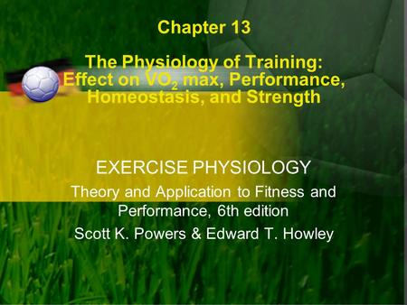 Chapter 13 The Physiology of Training: Effect on VO2 max, Performance, Homeostasis, and Strength EXERCISE PHYSIOLOGY Theory and Application to Fitness.