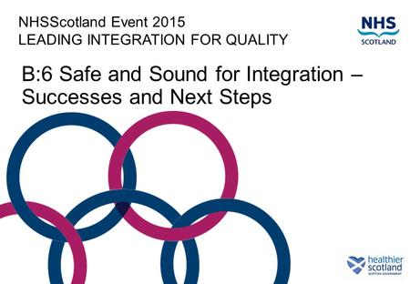 NHSScotland Event 2015 LEADING INTEGRATION FOR QUALITY B:6 Safe and Sound for Integration – Successes and Next Steps.