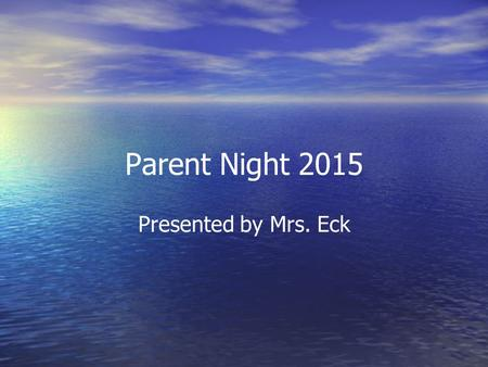 Parent Night 2015 Presented by Mrs. Eck. Welcome to Mrs. Eck's fifth grade classroom! Teacher : Mrs. Donna Eck Graduated from Fort Hays State University.
