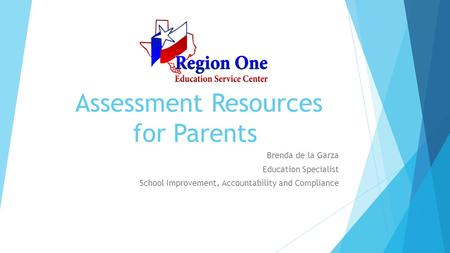 Assessment Resources for Parents Brenda de la Garza Education Specialist School Improvement, Accountability and Compliance.