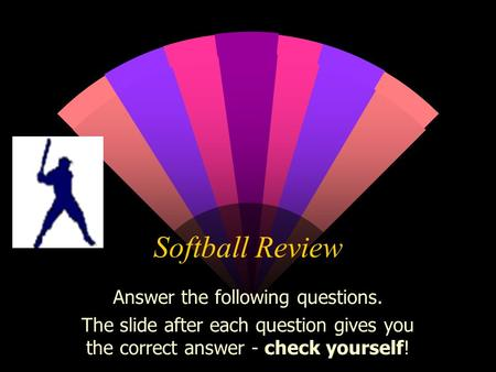 Softball Review Answer the following questions. The slide after each question gives you the correct answer - check yourself!