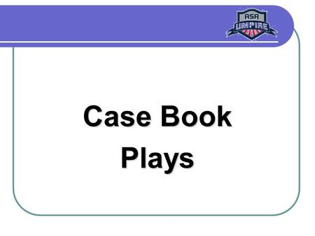 Case Book Plays. Case Book Plays R1 is at 2B when B2 hits a single. R1 misses 3B on the way to the plate. As the ball is thrown to the plate, R1 returns.