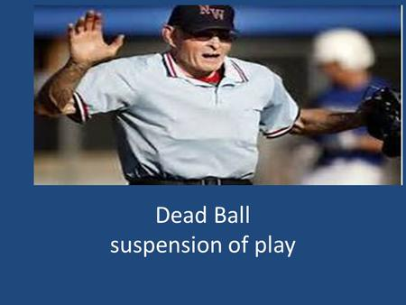 Dead Ball suspension of play. Base Awards Immediate Dead Ball 1.Pitch Touches a batter or his clothing 2. Illegally batted ball A. Hitting the ball (foul.