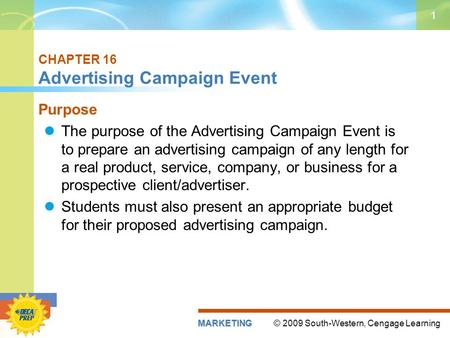 © 2009 South-Western, Cengage LearningMARKETING 1 CHAPTER 16 Advertising Campaign Event Purpose The purpose of the Advertising Campaign Event is to prepare.