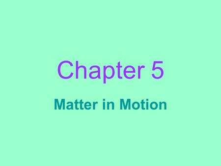 Chapter 5 Matter in Motion. Motion: _________________________________________________ _________________________________________________ the change in.