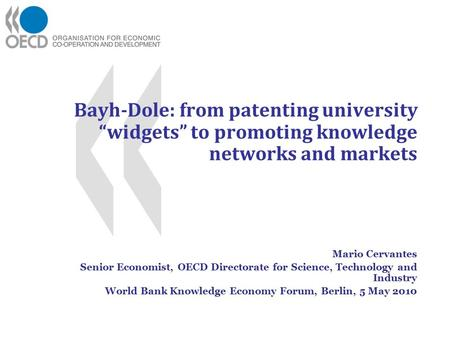 "Bayh-Dole: from patenting university ""widgets"" to promoting knowledge networks and markets Mario Cervantes Senior Economist, OECD Directorate for Science,"