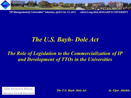 """IP Universities"" Istanbul, April 14 to 15, 2011 Albert Long Hall, BOGAZICI UNIVERSITY The U.S. Bayh- Dole Act Av. Uğur Aktekin The U.S. Bayh-"