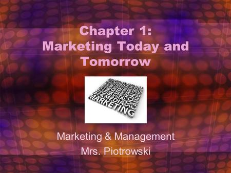 Chapter 1: Marketing Today and Tomorrow Marketing & Management Mrs. Piotrowski 1.