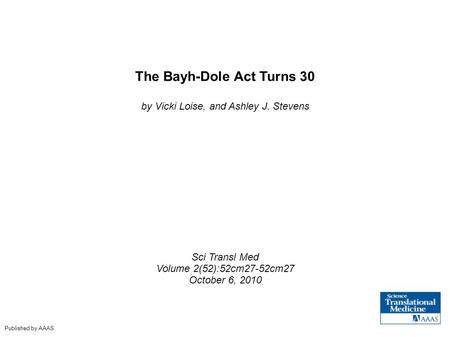 The Bayh-Dole Act Turns 30 by Vicki Loise, and Ashley J. Stevens Sci Transl Med Volume 2(52):52cm27-52cm27 October 6, 2010 Published by AAAS.
