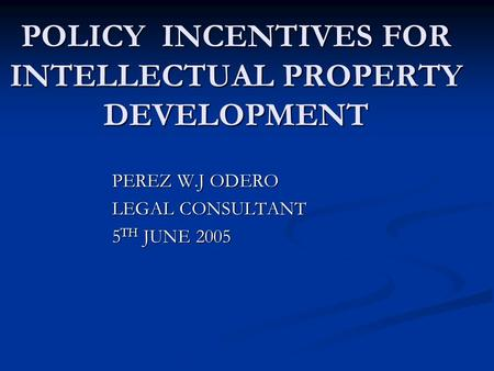 POLICY INCENTIVES FOR INTELLECTUAL PROPERTY DEVELOPMENT PEREZ W.J ODERO LEGAL CONSULTANT 5 TH JUNE 2005.