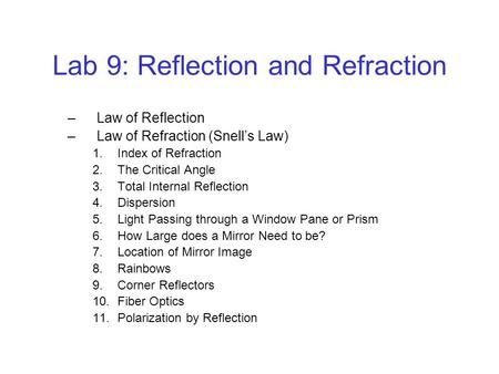 Lab 9: Reflection and Refraction –Law of Reflection –Law of Refraction (Snell's Law) 1.Index of Refraction 2.The Critical Angle 3.Total Internal Reflection.