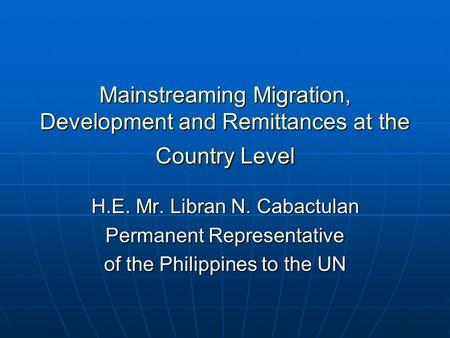 Mainstreaming Migration, Development and Remittances at the Country Level H.E. Mr. Libran N. Cabactulan Permanent Representative of the Philippines to.