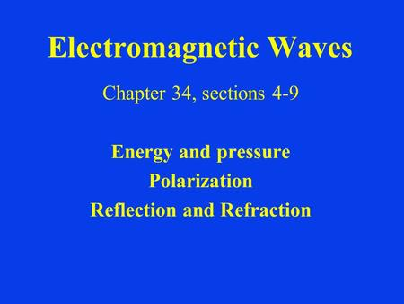 Electromagnetic Waves Chapter 34, sections 4-9 Energy and pressure Polarization Reflection and Refraction.