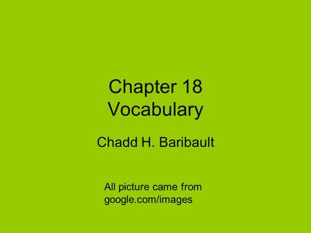 Chapter 18 Vocabulary Chadd H. Baribault All picture came from google.com/images.
