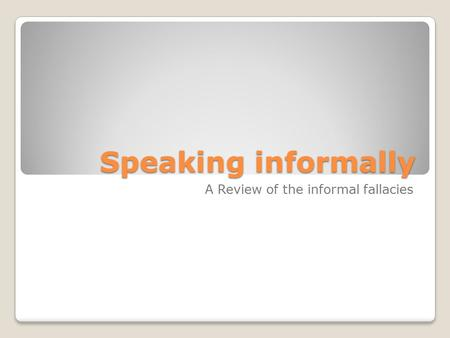 Speaking informally A Review of the informal fallacies.