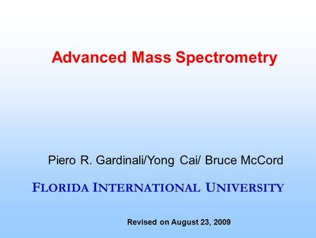 F LORIDA I NTERNATIONAL U NIVERSITY Advanced Mass Spectrometry Piero R. Gardinali/Yong Cai/ Bruce McCord Revised on August 23, 2009.