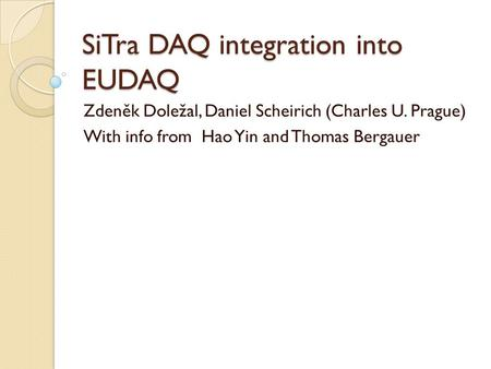 SiTra DAQ integration into EUDAQ Zdeněk Doležal, Daniel Scheirich (Charles U. Prague) With info from Hao Yin and Thomas Bergauer.
