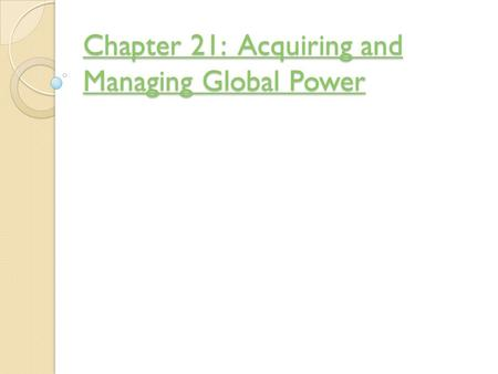 Chapter 21: Acquiring and Managing Global Power Chapter 21: Acquiring and Managing Global Power.