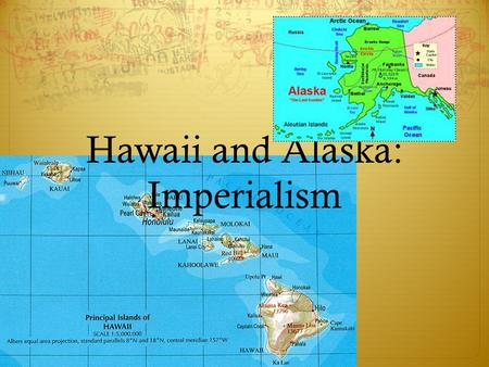Hawaii and Alaska: Imperialism. Hawaii  Late 1770s Hawaii has contact with 1 st Westerners, James Cook. James Cook  American ships stopped there for.