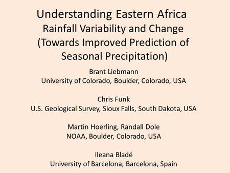 Understanding Eastern Africa Rainfall Variability and Change (Towards Improved Prediction of Seasonal Precipitation) Brant Liebmann University of Colorado,