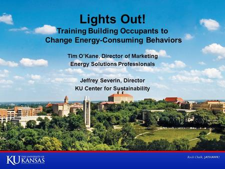 Lights Out! Training Building Occupants to Change Energy-Consuming Behaviors Tim O'Kane, Director of Marketing Energy Solutions Professionals Jeffrey Severin,