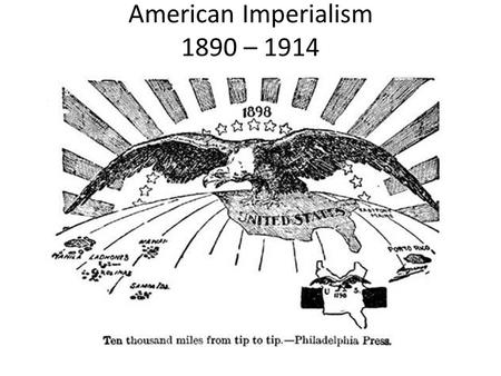 American Imperialism 1890 – 1914. American Imperialism.