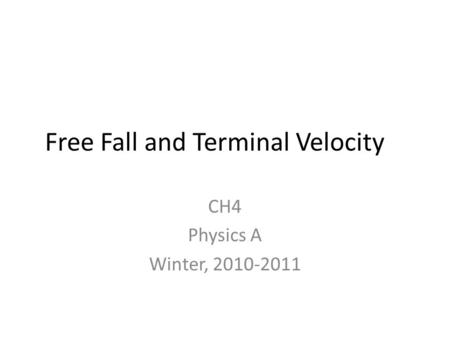 Free Fall and Terminal Velocity CH4 Physics A Winter, 2010-2011.