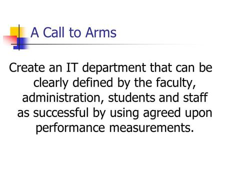 A Call to Arms Create an IT department that can be clearly defined by the faculty, administration, students and staff as successful by using agreed upon.