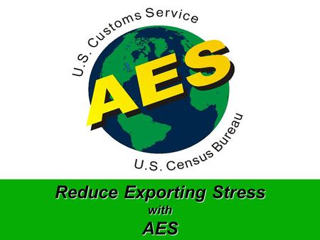 Reduce Exporting Stress withAES Process Flow Using AES Developed Software, AES Certified Service Center or AESDirect, USPPI/US Agent (Filer) transmits.