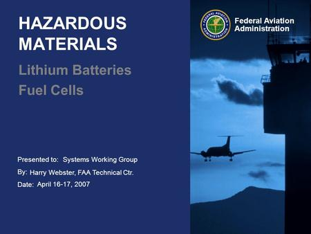 Presented to: By: Date: Federal Aviation Administration HAZARDOUS MATERIALS Lithium Batteries Fuel Cells Systems Working Group Harry Webster, FAA Technical.