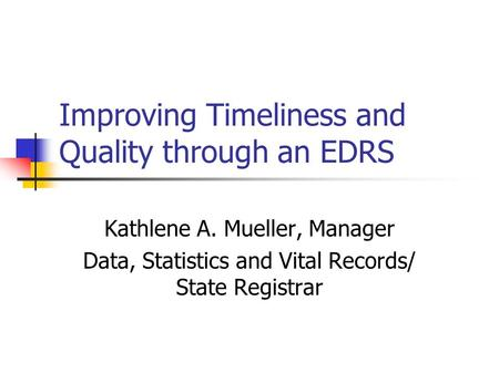 Improving Timeliness and Quality through an EDRS Kathlene A. Mueller, Manager Data, Statistics and Vital Records/ State Registrar.