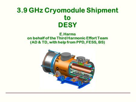 3.9 GHz Cryomodule Shipment to DESY E.Harms on behalf of the Third Harmonic Effort Team (AD & TD, with help from PPD, FESS, BS)