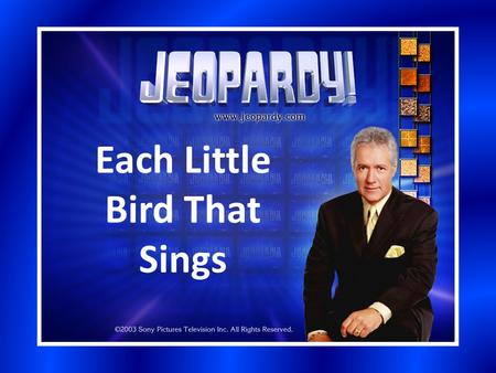 Each Little Bird That Sings. Section 1Section 2Section 3Section 4Section 5 200 400 600 800 1000 Bonus Question: 5000 pts.