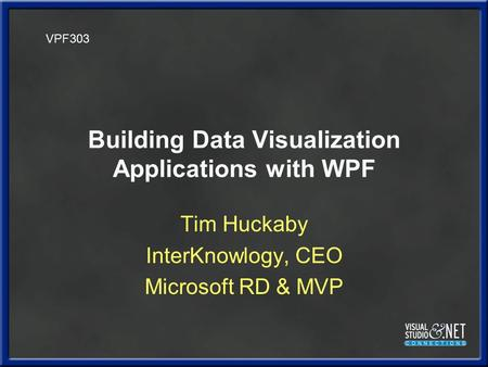 Building Data Visualization Applications with WPF Tim Huckaby InterKnowlogy, CEO Microsoft RD & MVP VPF303.