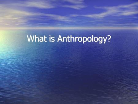 What is Anthropology?. BUT FIRST….THE BABIES!!! Anthropology What is Anthropology? The word anthropology itself tells the basic story--from the Greek.