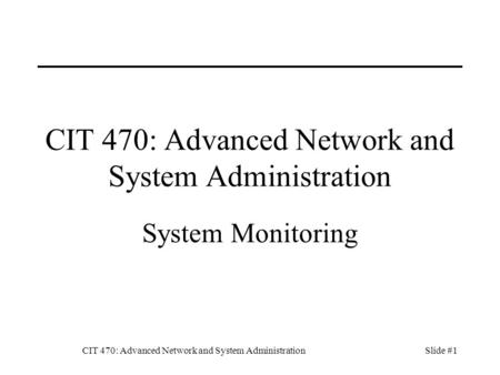 CIT 470: Advanced Network and System AdministrationSlide #1 CIT 470: Advanced Network and System Administration System Monitoring.