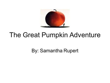 The Great Pumpkin Adventure By: Samantha Rupert. It was a sunny fall day and at the McDaniel Farm all the children were sleeping.