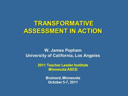 TRANSFORMATIVE ASSESSMENT IN ACTION TRANSFORMATIVE ASSESSMENT IN ACTION W. James Popham University of California, Los Angeles 2011 Teacher Leader Institute.