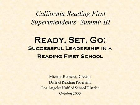 California Reading First Superintendents' Summit III Ready, Set, Go: Successful Leadership in a Reading First School Michael Romero, Director District.